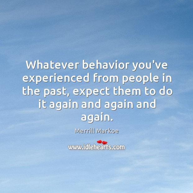Whatever behavior you've experienced from people in the past, expect them to Merrill Markoe Picture Quote