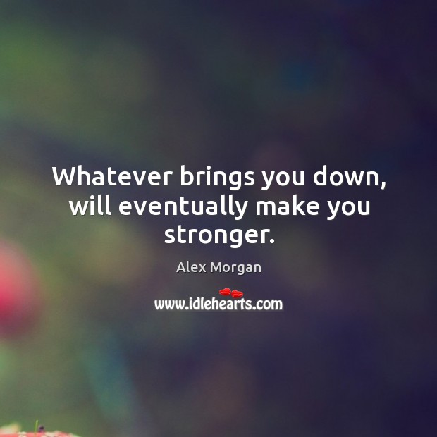 Image, Whatever brings you down, will eventually make you stronger.