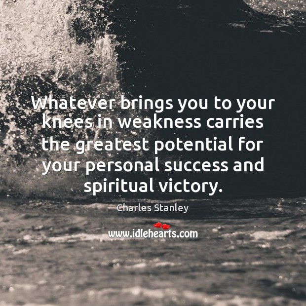 Whatever brings you to your knees in weakness carries the greatest potential Image