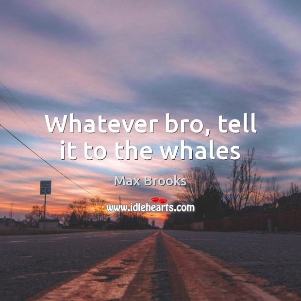 Whatever bro, tell it to the whales Max Brooks Picture Quote