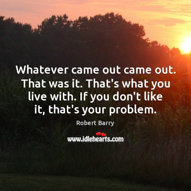 Whatever came out came out. That was it. That's what you live Robert Barry Picture Quote