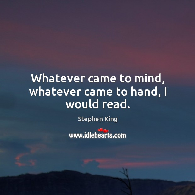 Whatever came to mind, whatever came to hand, I would read. Image
