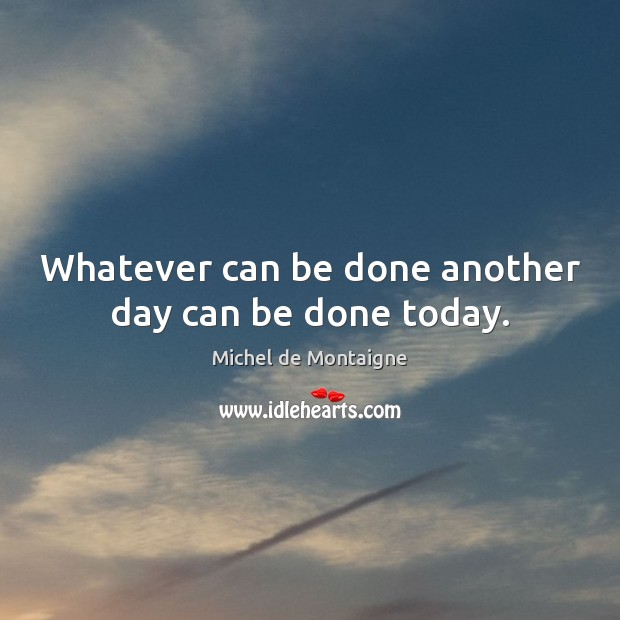 Image, Whatever can be done another day can be done today.