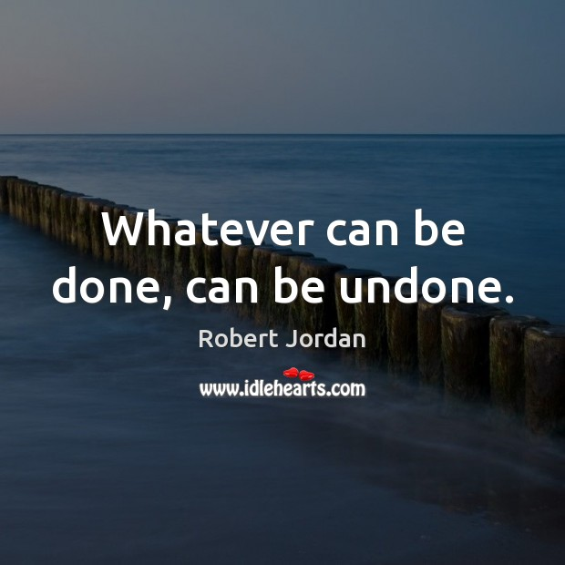 Whatever can be done, can be undone. Image
