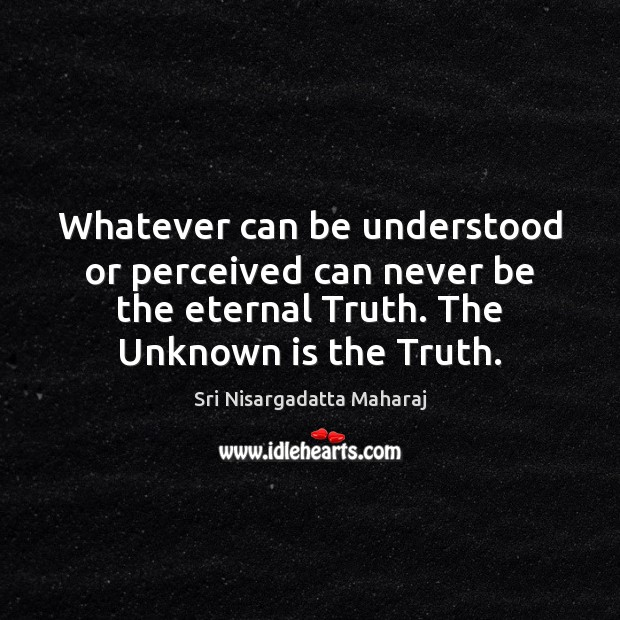 Whatever can be understood or perceived can never be the eternal Truth. Eternal Truth Quotes Image
