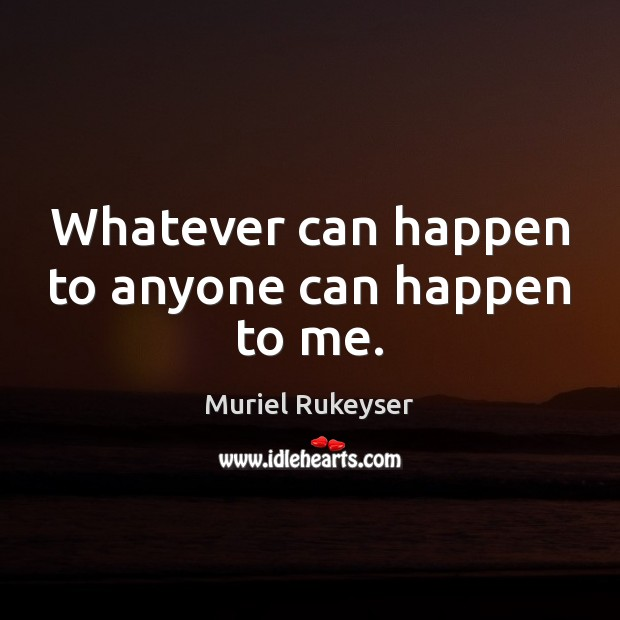 Whatever can happen to anyone can happen to me. Muriel Rukeyser Picture Quote
