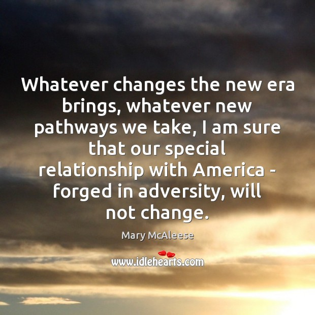 Whatever changes the new era brings, whatever new pathways we take, I Mary McAleese Picture Quote