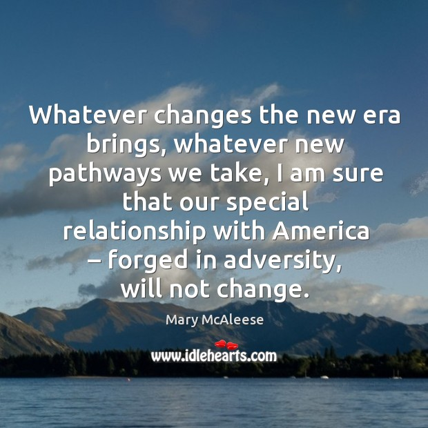 Whatever changes the new era brings, whatever new pathways we take, I am sure that our special Mary McAleese Picture Quote