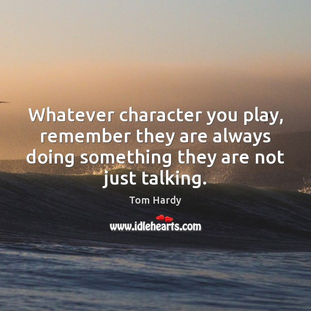 Whatever character you play, remember they are always doing something they are Tom Hardy Picture Quote