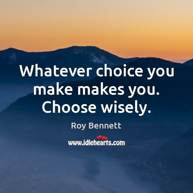 Whatever choice you make makes you. Choose wisely. Image