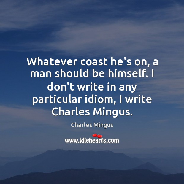 Charles Mingus Picture Quote image saying: Whatever coast he's on, a man should be himself. I don't write