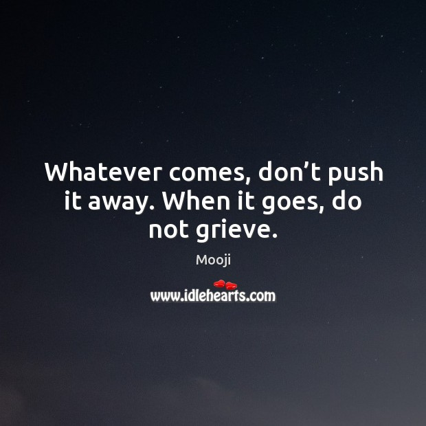 Whatever comes, don't push it away. When it goes, do not grieve. Mooji Picture Quote
