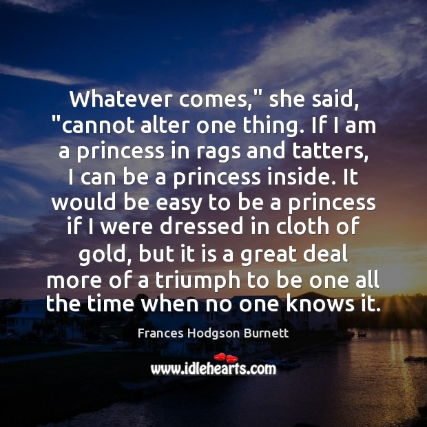 """Whatever comes,"""" she said, """"cannot alter one thing. If I am a Frances Hodgson Burnett Picture Quote"""