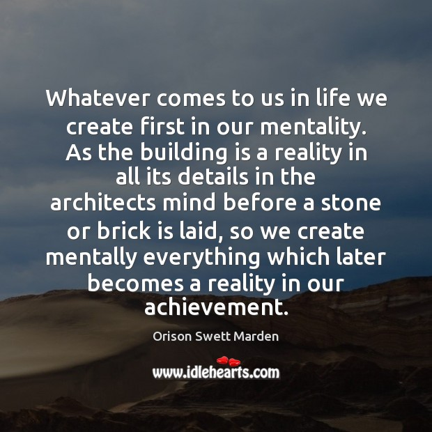 Whatever comes to us in life we create first in our mentality. Orison Swett Marden Picture Quote