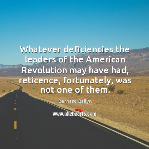 Whatever deficiencies the leaders of the American Revolution may have had, reticence, Bernard Bailyn Picture Quote