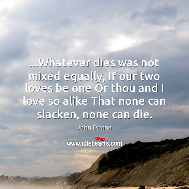 …Whatever dies was not mixed equally, If our two loves be one John Donne Picture Quote