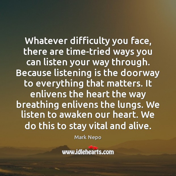Whatever difficulty you face, there are time-tried ways you can listen your Mark Nepo Picture Quote