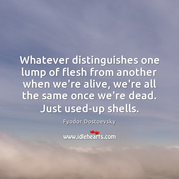 Whatever distinguishes one lump of flesh from another when we're alive, we're Fyodor Dostoevsky Picture Quote