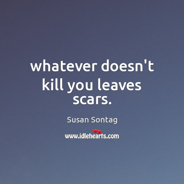 Image, Whatever doesn't kill you leaves scars.