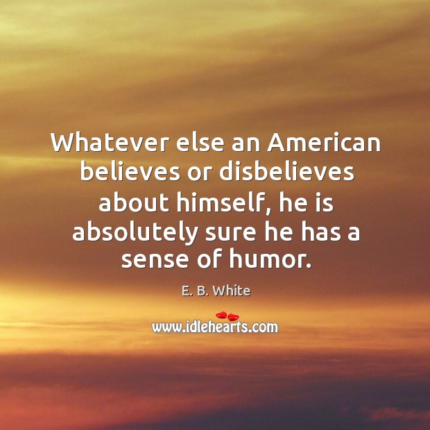 Whatever else an american believes or disbelieves about himself, he is absolutely Image