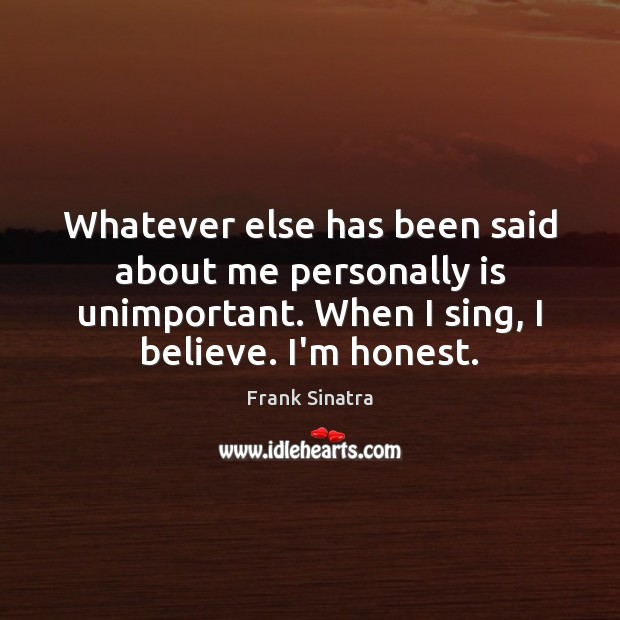 Whatever else has been said about me personally is unimportant. When I Frank Sinatra Picture Quote