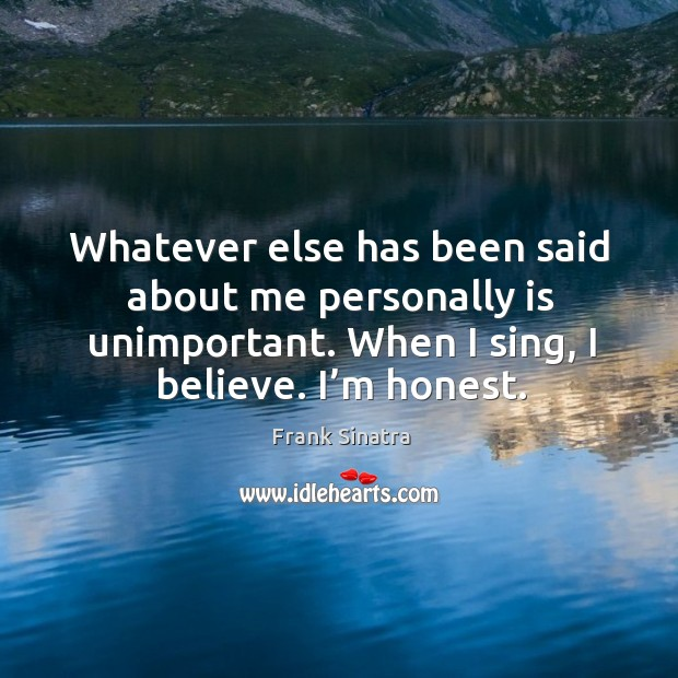 Whatever else has been said about me personally is unimportant. When I sing, I believe. I'm honest. Image