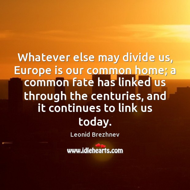 Whatever else may divide us, Europe is our common home; a common Image