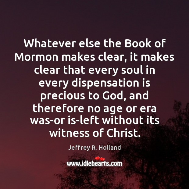 Whatever else the Book of Mormon makes clear, it makes clear that Jeffrey R. Holland Picture Quote