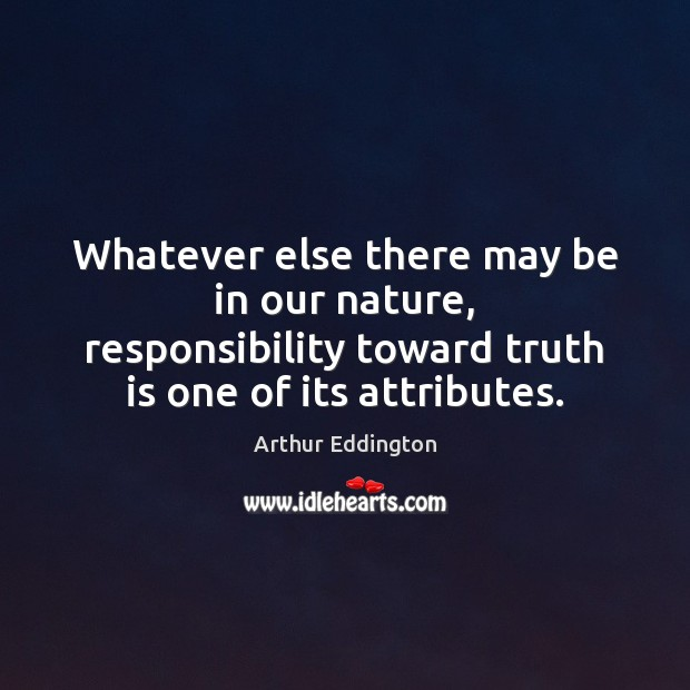 Whatever else there may be in our nature, responsibility toward truth is Arthur Eddington Picture Quote