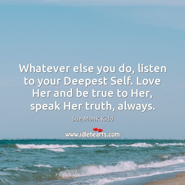 Whatever else you do, listen to your Deepest Self. Love Her and Image