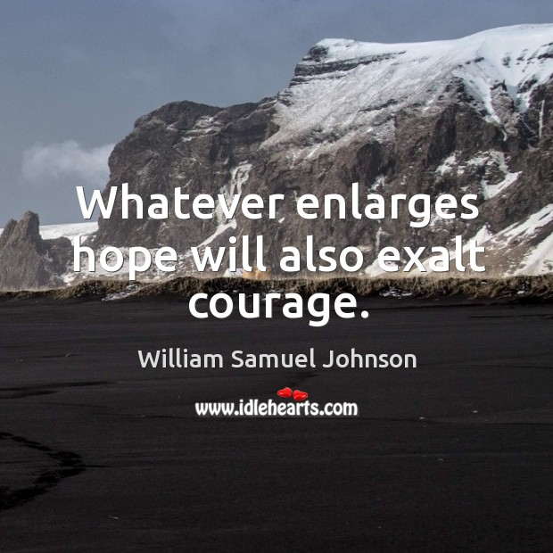 Whatever enlarges hope will also exalt courage. Image