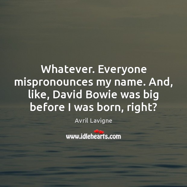 Whatever. Everyone mispronounces my name. And, like, David Bowie was big before Avril Lavigne Picture Quote