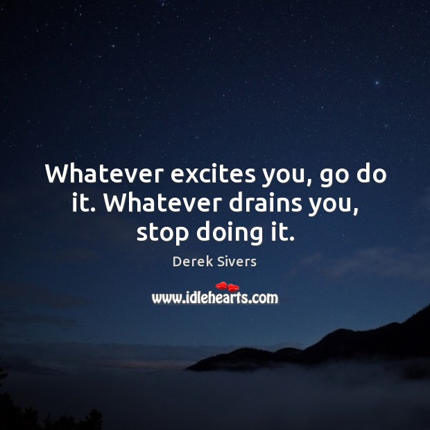 Whatever excites you, go do it. Whatever drains you, stop doing it. Image