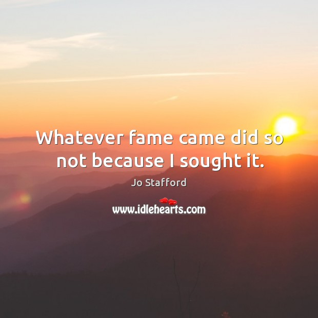 Whatever fame came did so not because I sought it. Image