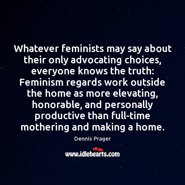 Whatever feminists may say about their only advocating choices, everyone knows the Dennis Prager Picture Quote