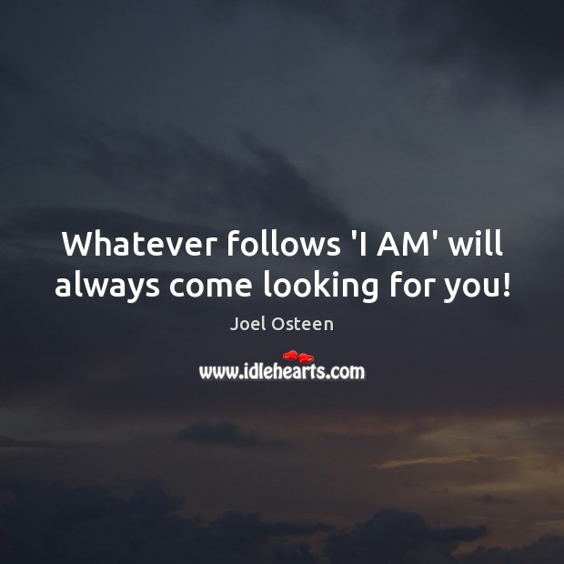Image, Whatever follows 'I AM' will always come looking for you!