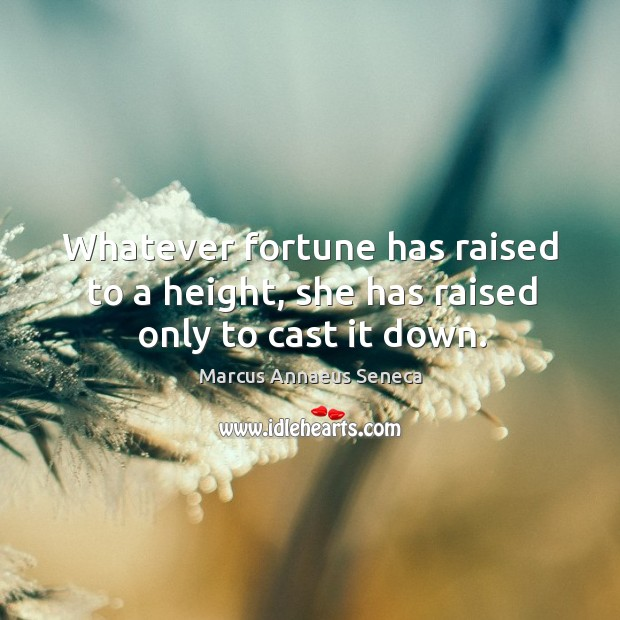 Whatever fortune has raised to a height, she has raised only to cast it down. Marcus Annaeus Seneca Picture Quote