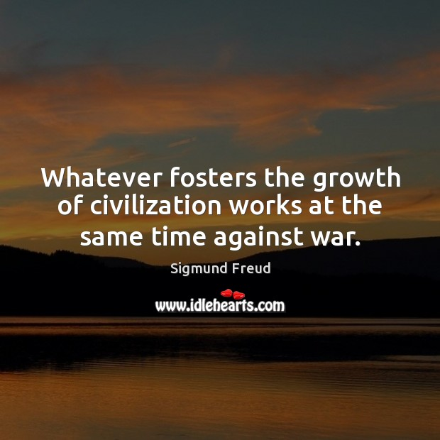 Image, Whatever fosters the growth of civilization works at the same time against war.