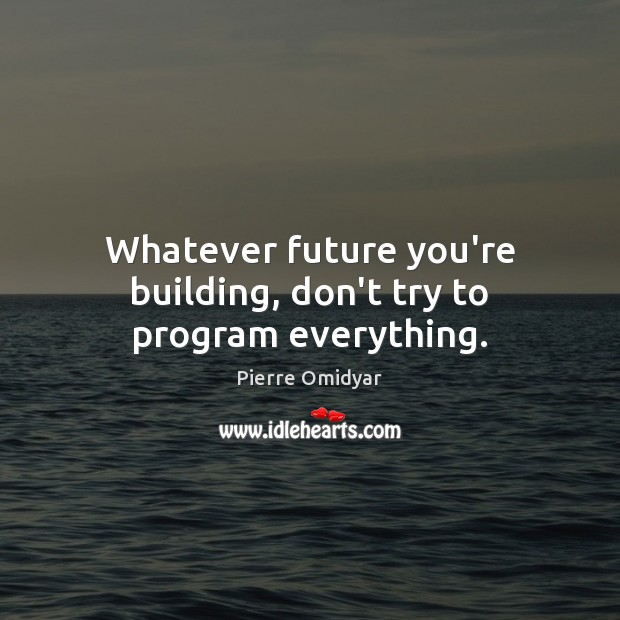 Whatever future you're building, don't try to program everything. Image