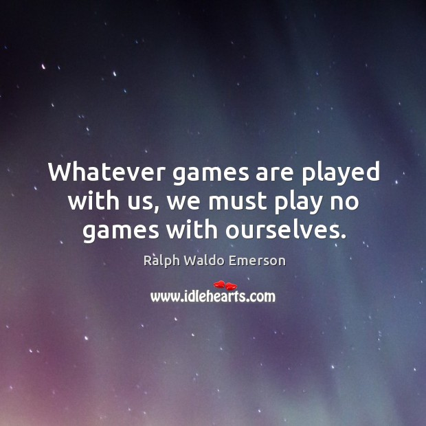 Image, Whatever games are played with us, we must play no games with ourselves.