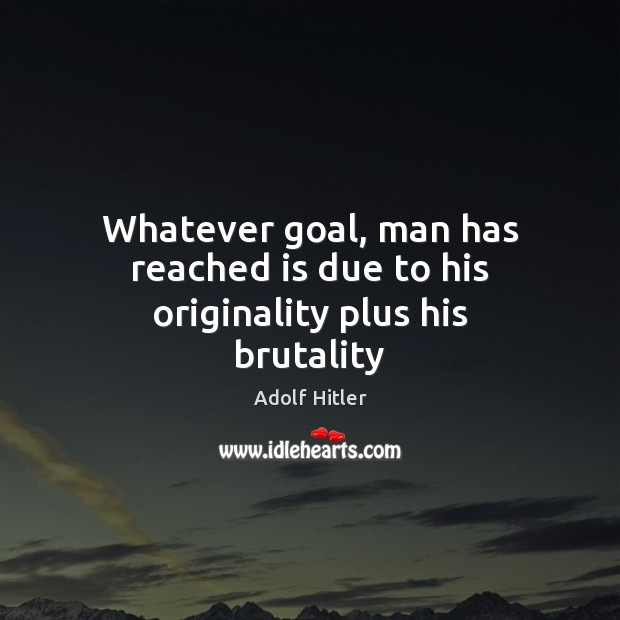 Whatever goal, man has reached is due to his originality plus his brutality Image
