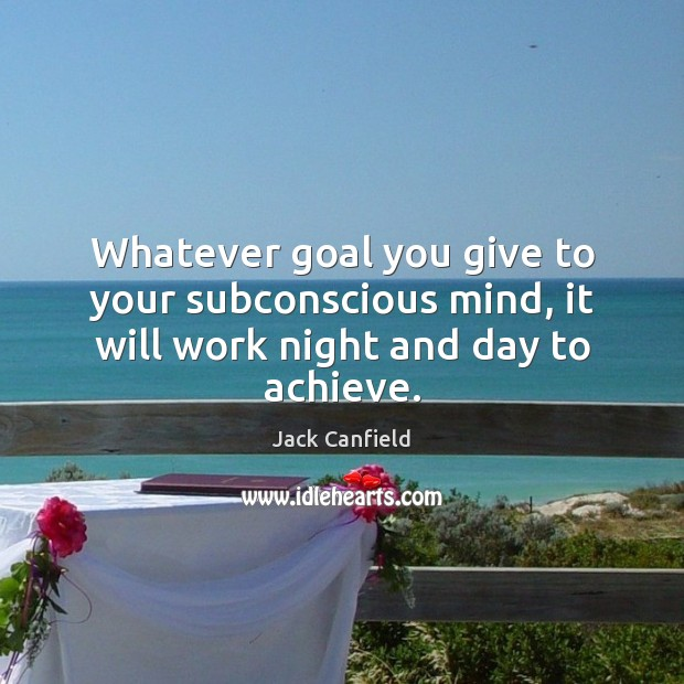 Image, Whatever goal you give to your subconscious mind, it will work night and day to achieve.