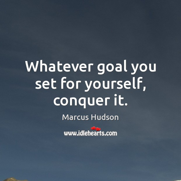Whatever goal you set for yourself, conquer it. Image