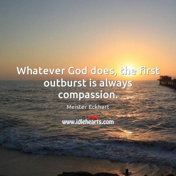 Whatever God does, the first outburst is always compassion. Meister Eckhart Picture Quote