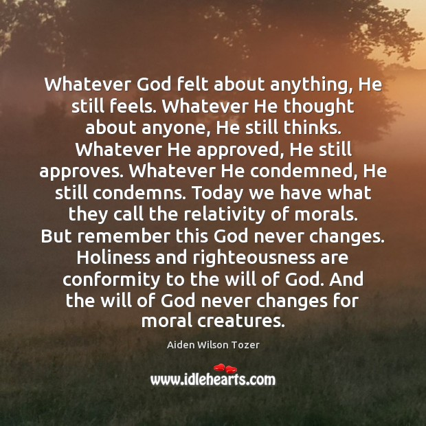 Whatever God felt about anything, He still feels. Whatever He thought about Aiden Wilson Tozer Picture Quote