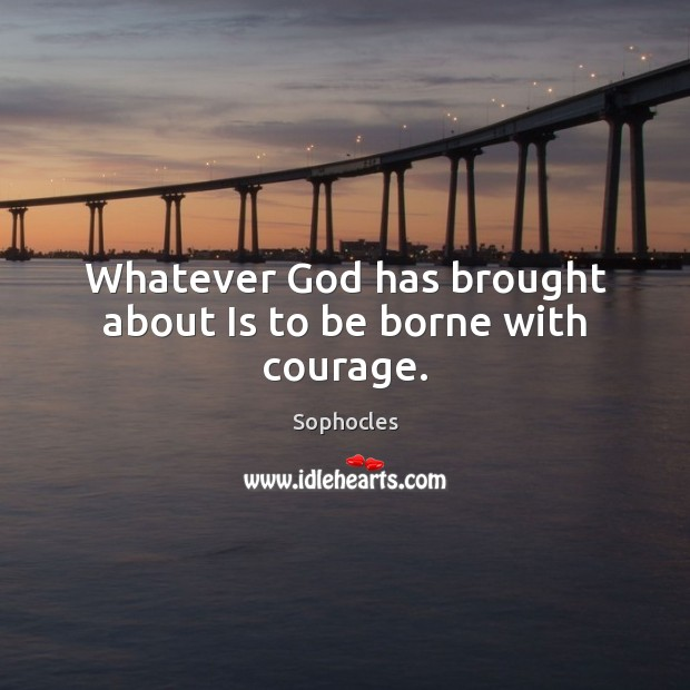 Whatever God has brought about Is to be borne with courage. Image