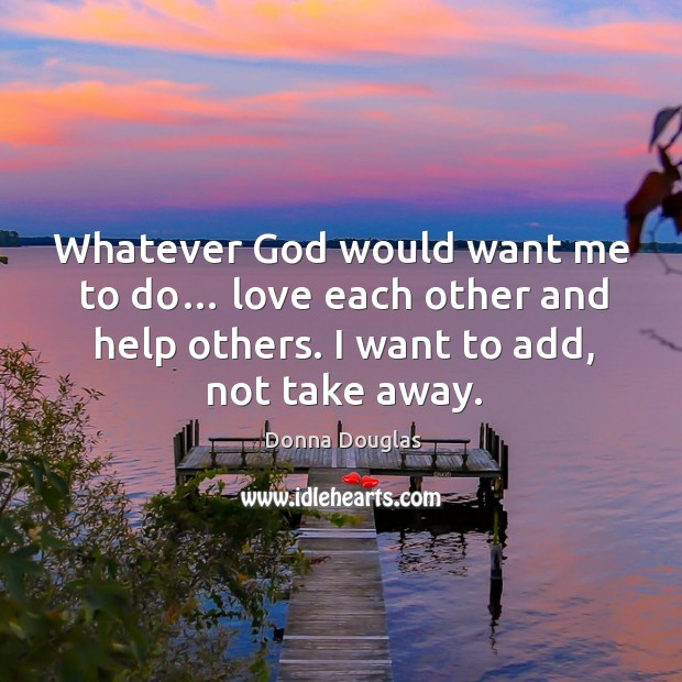 Whatever God would want me to do… love each other and help others. I want to add, not take away. Donna Douglas Picture Quote