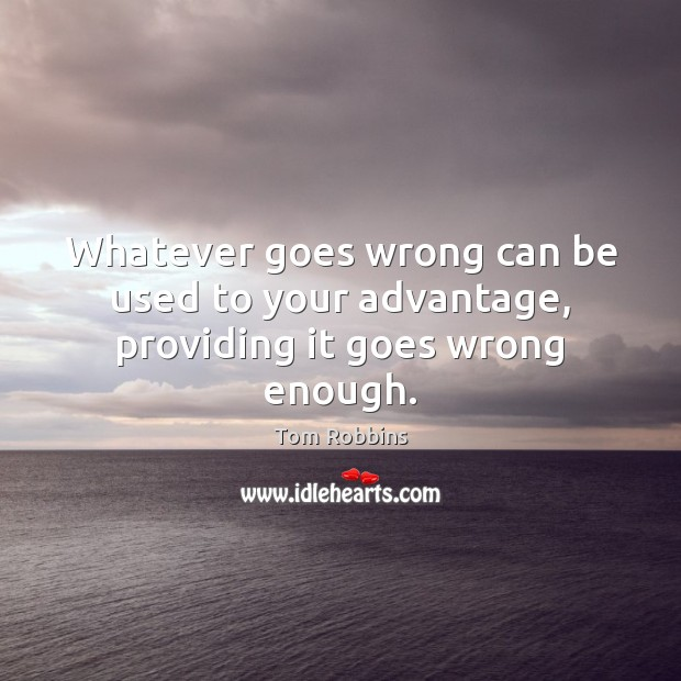 Whatever goes wrong can be used to your advantage, providing it goes wrong enough. Tom Robbins Picture Quote
