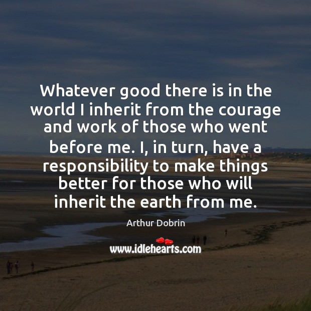 Image, Whatever good there is in the world I inherit from the courage