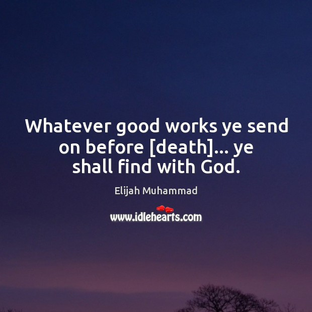 Image, Whatever good works ye send on before [death]… ye shall find with God.